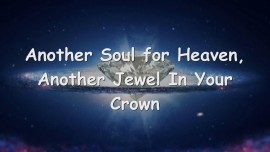Another Soul for Heaven... another Jewel in your Crown