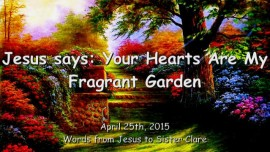 2015-04-25 - Jesus says... Your Hearts are My Fragrant Garden