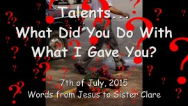2015-07-07 - JESUS ASKS... What have you done with the Talents I have given to you