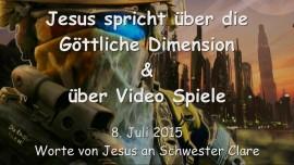 2015-07-08 - JESUS SPRICHT ueber die Goettliche Dimension und ueber Video Spiele
