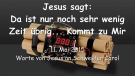 2015-05-11 - Jesus sagt... Da ist nur noch sehr wenig Zeit uebrig... Kommt zu Mir