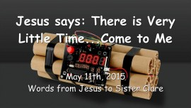 2015-05-11 - Jesus says... There is Very Little Time left... Come to Me