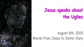 2015-08-08 - Jesus speaks about the Uglies
