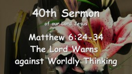 40th Sermon of Jesus... The Lord Warns against worldly Thinking