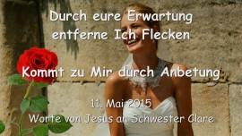 2015-05-11 - JESUS SAGT... Durch eure Erwartung entferne Ich Flecken