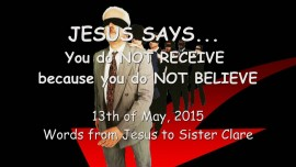 2015-05-13 - You do NOT RECEIVE because you do NOT BELIEVE