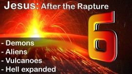 Part 6 - Jesus speaks on what is to come after the Rapture - Demons - Aliens - Volcanos - Hell expanding
