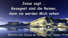 2015-04-19 - Jesus sagt... Gesegnet sind die Reinen, denn sie werden Mich sehen