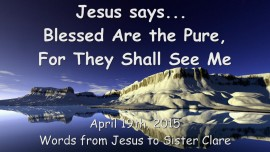 2015-04-19 - Jesus says... Blessed are the Pure, for they shall see Me