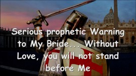2015-04-20 - Serious prophetic Warning to My Bride... Without Love you will not stand before Me