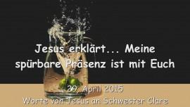 2015-04-29 - Jesus erklaert... Meine Spuerbare Praesenz ist mit Euch