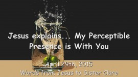 2015-04-29 - Jesus explains... My Perceptible Presence is with You