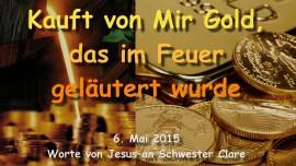 2015-05-06 - Jesus sagt... Kauft von Mir Gold, das im Feuer gelaeutert wurde