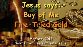 2015-05-06 - Jesus says... Buy of Me Fire-Tried Gold