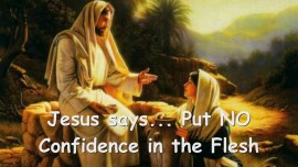 2015-05-09 - Jesus warns... Put no Confidence in the Flesh