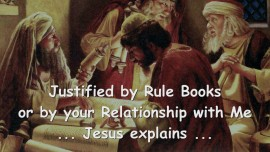2015-08-02 - Jesus explains - Justified by Rule Books or by your Relationship with Me