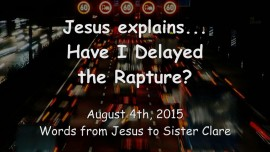 2015-08-04 - Jesus explains... Have I Delayed the Rapture