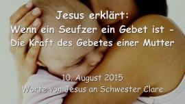 2015-08-10 - Jesus erklaert... Wenn ein Seufzer ein Gebet ist - Die Macht des Gebetes einer Mutter