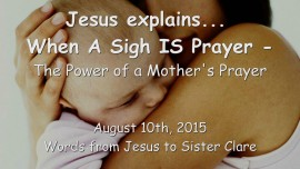 2015-08-10 - Jesus explains... When a Sigh is Prayer - The Power of a Mothers Prayer
