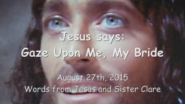 2015-08-27 - Jesus says... Gaze upon Me My Bride