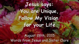 2015-08-28 - JESUS SAYS... You are Unique - Follow My Vision for your Life