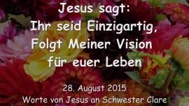 2015-08-28 - Jesus sagt... Ihr seid Einzigartig - Folgt Meiner Vision fuer euer Leben