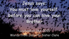 2015-09-02 - Jesus says... You must love yourself before you can love your Brother