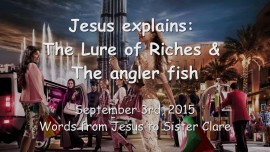 2015-09-03 - Jesus explains... The Lure of Riches and The Angler Fish