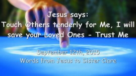 2015-09-12 - Jesus says... Touch others tenderly for Me - I will save your loved Ones - Trust Me