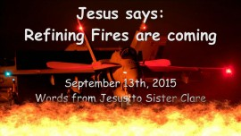 2015-09-13 - Jesus says... Refining Fires are coming