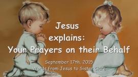 2015-09-17 - Jesus explains... Your Prayers on their Behalf