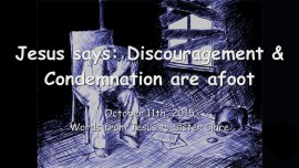 2015-10-11 - Jesus says... Discouragement and Condemnation are afoot