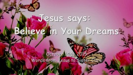 2015-10-14 - Jesus says... Believe in Your Dreams