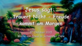 2015-10-17 - JESUS SAGT... Trauert nicht - Freude kommt am Morgen