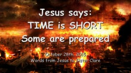 2015-10-28 - JESUS SAYS... The TIME is SHORT - Some are prepared