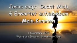 2015-11-01 - JESUS SAGT... Sucht Mich und Erwartet aufmerksam Mein Kommen
