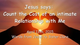 2015-04-13 - Jesus says... Count the Cost of an intimate Relationship with Me