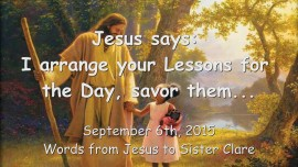 2015-09-06 - Jesus says... I arrange your Lessons for the Day, savor them