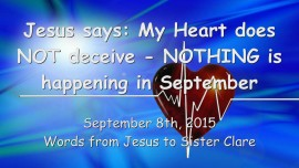 2015-09-08 - Jesus says... My Heart does not deceive - Nothing is happening in September