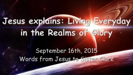 2015-09-16 - Jesus explains... Living Everyday in the Realms of Glory
