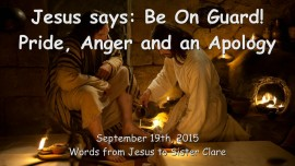 2015-09-19 - Jesus says... Be on Guard - Pride, Anger and an Apology
