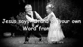 2015-09-23 - JESUS SAYS... Stand on your own Word from Me
