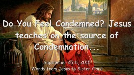 2015-09-25 - Do you feel condemned? JESUS EXPLAINS the Source of the Condemnation...