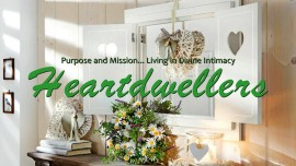 Who are we Heartdwellers? Purpose and Mission... Living in Divine Intimacy