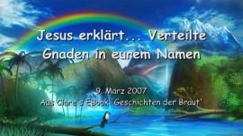2007-03-09 - JESUS Erklaert... Verteilte Gnaden in eurem Namen
