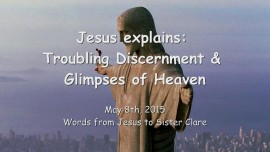 2015-05-08 - JESUS Explains... Troubling Discernment and Glimpses of Heaven