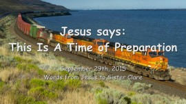 2015-09-29 - Jesus says... This is a Time of Preparation