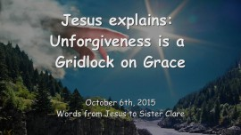 2015-10-06 - JESUS Explains... Unforgiveness is a Gridlock on Grace