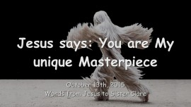 2015-10-13 - Jesus says... You are My unique Masterpiece