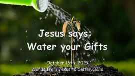 2015-10-16 - Jesus says... Water your Gifts